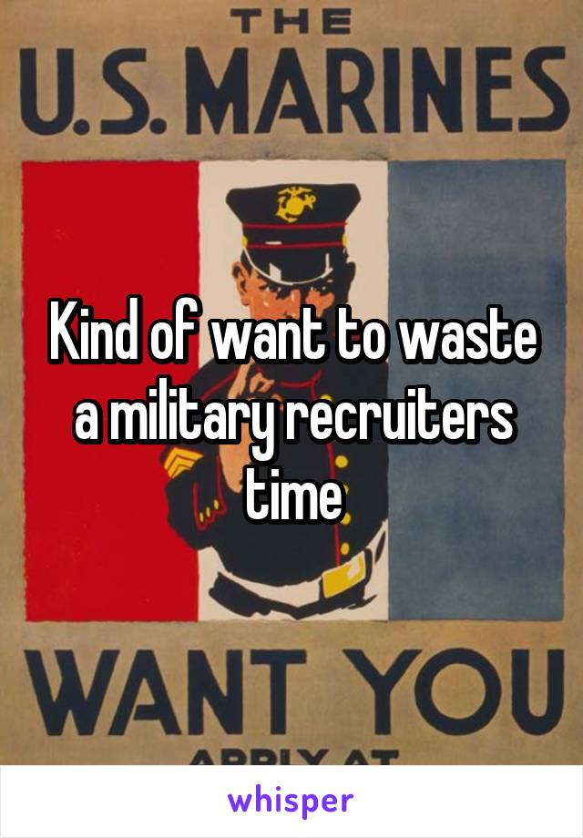 Kind of want to waste a military recruiters time