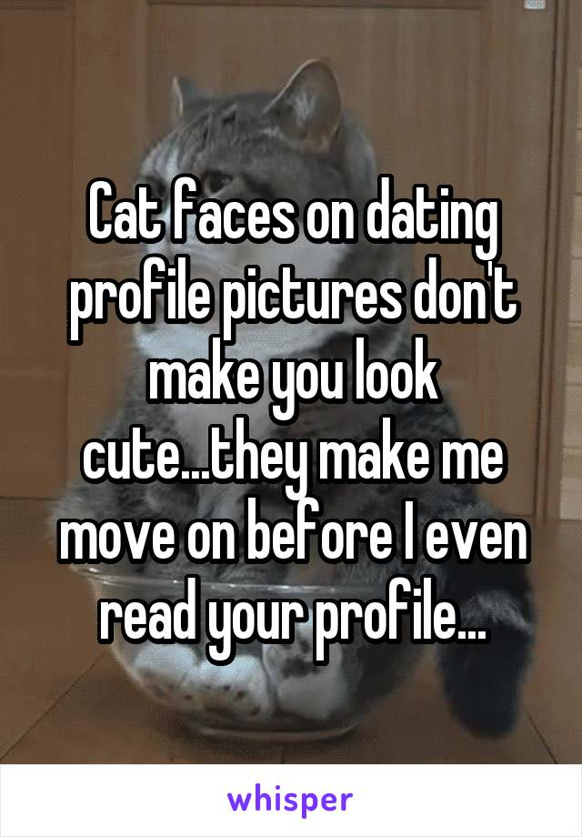 Cat faces on dating profile pictures don't make you look cute...they make me move on before I even read your profile...