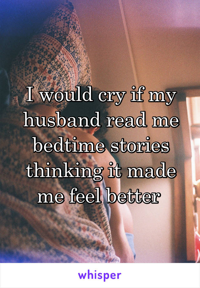 I would cry if my husband read me bedtime stories thinking it made me feel better