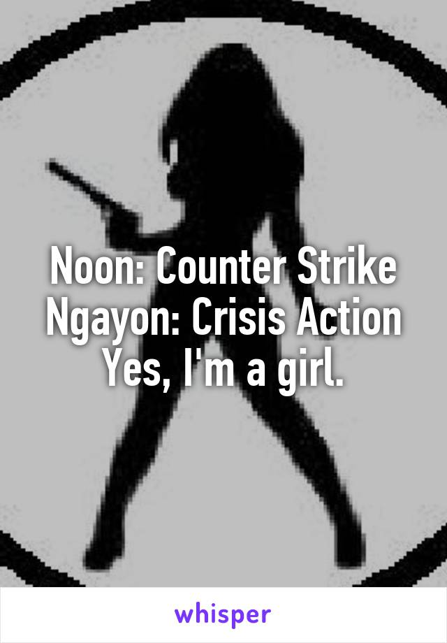 Noon: Counter Strike Ngayon: Crisis Action Yes, I'm a girl.