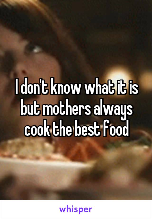 I don't know what it is but mothers always cook the best food