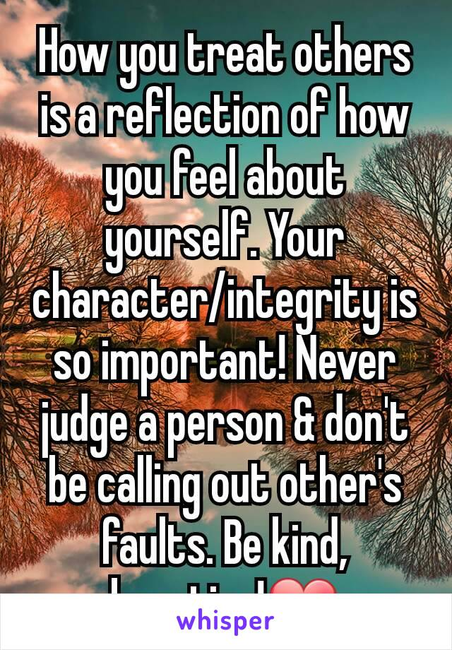 How you treat others is a reflection of how you feel about yourself. Your character/integrity is so important! Never judge a person & don't be calling out other's faults. Be kind, beauties!❤