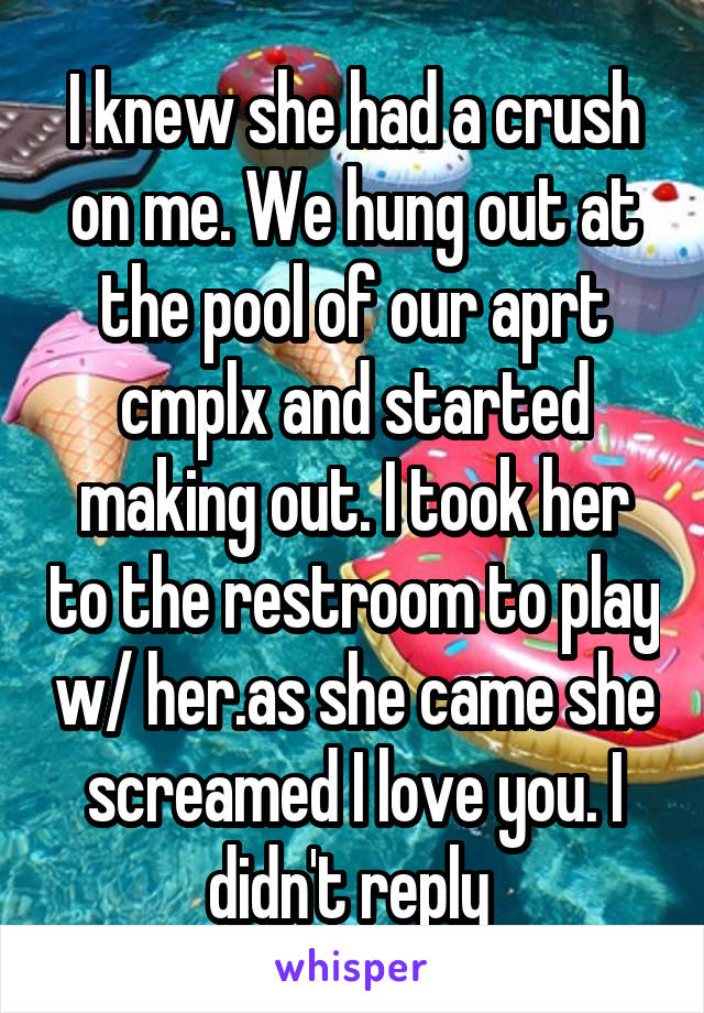 I knew she had a crush on me. We hung out at the pool of our aprt cmplx and started making out. I took her to the restroom to play w/ her.as she came she screamed I love you. I didn't reply