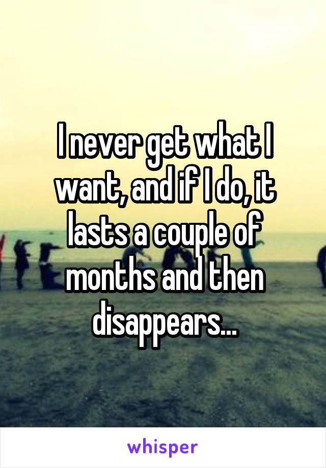 I never get what I want, and if I do, it lasts a couple of months and then disappears...