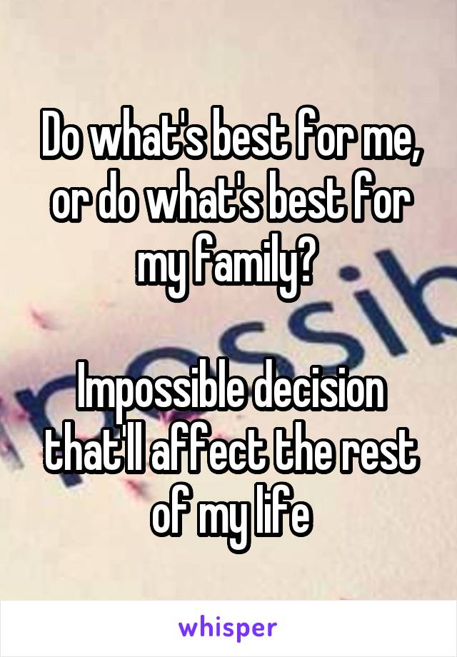 Do what's best for me, or do what's best for my family?   Impossible decision that'll affect the rest of my life