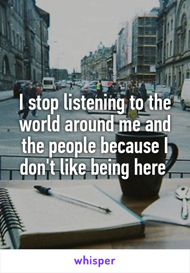 I stop listening to the world around me and the people because I don't like being here