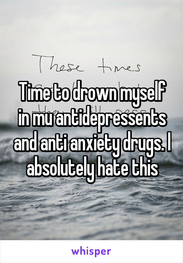 Time to drown myself in mu antidepressents and anti anxiety drugs. I absolutely hate this