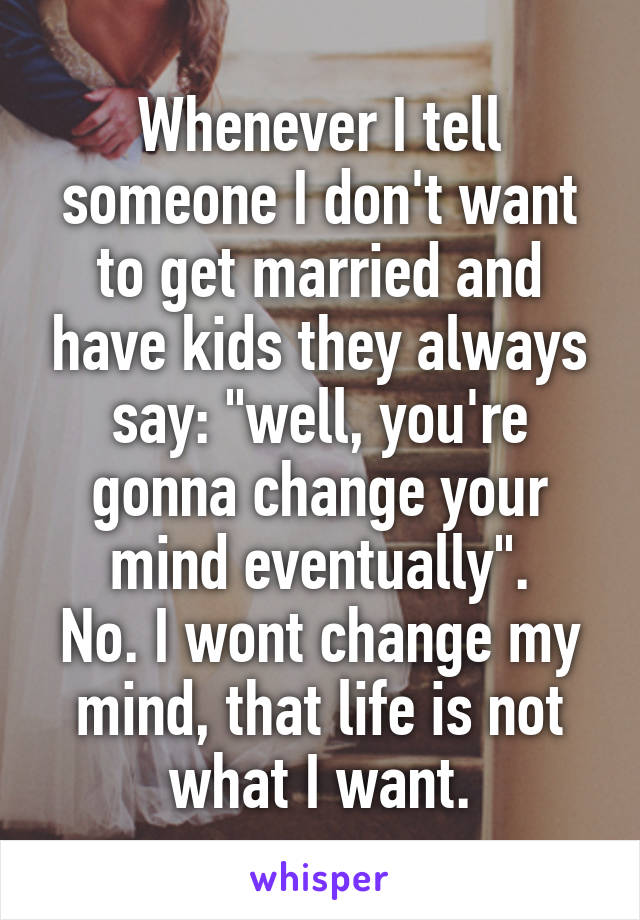 "Whenever I tell someone I don't want to get married and have kids they always say: ""well, you're gonna change your mind eventually"". No. I wont change my mind, that life is not what I want."