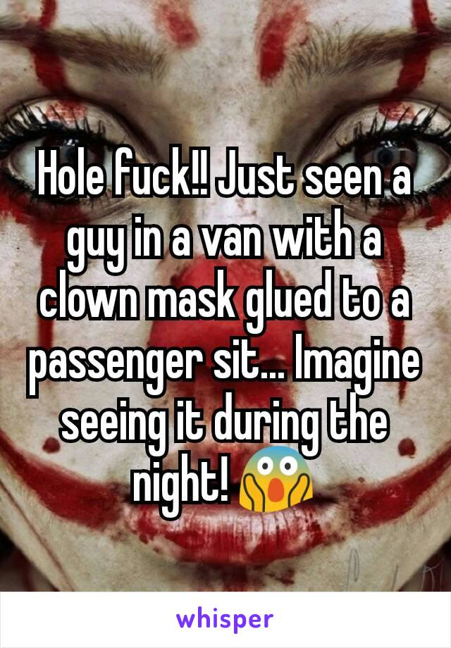 Hole fuck!! Just seen a guy in a van with a clown mask glued to a passenger sit... Imagine seeing it during the night! 😱