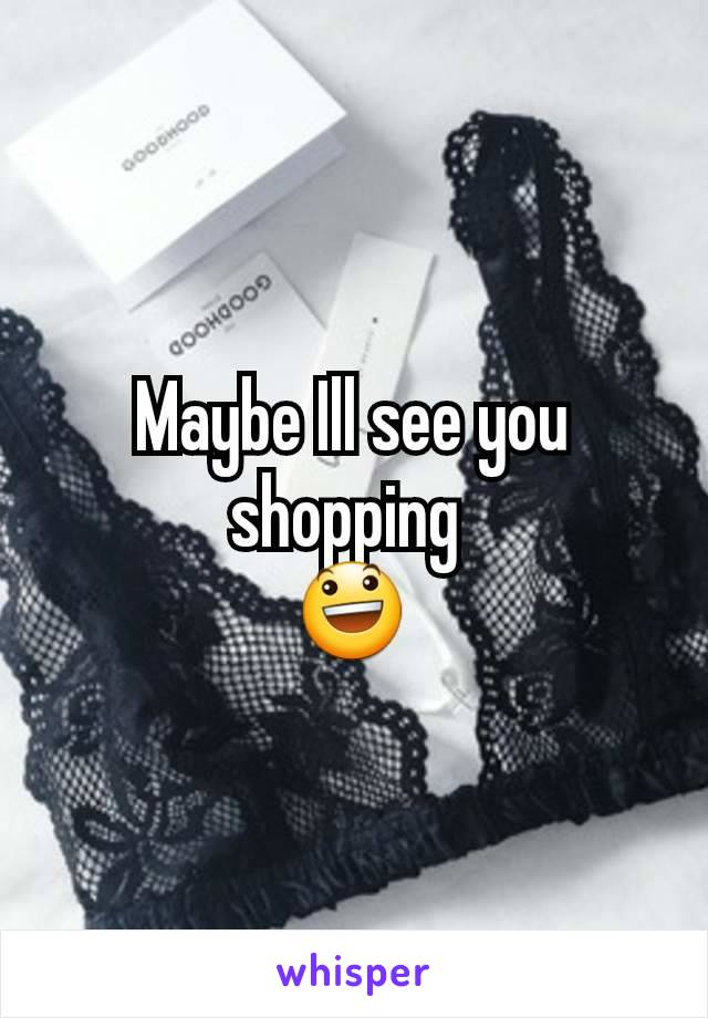 Maybe Ill see you shopping  😃