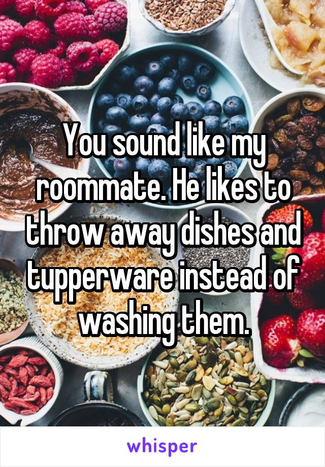 You sound like my roommate. He likes to throw away dishes and tupperware instead of washing them.