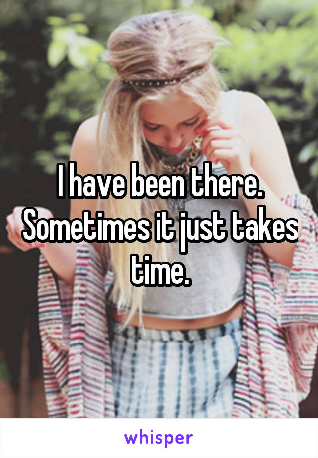 I have been there. Sometimes it just takes time.