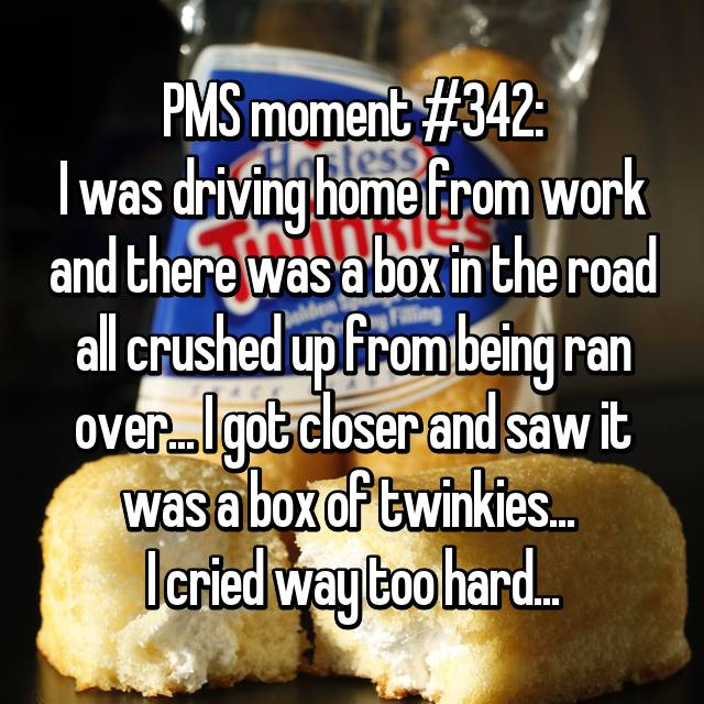 PMS moment #342: I was driving home from work and there was a box in the road all crushed up from being ran over... I got closer and saw it was a box of twinkies...  I cried way too hard...
