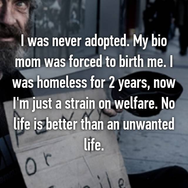 I was never adopted. My bio mom was forced to birth me. I was homeless for 2 years, now I'm just a strain on welfare. No life is better than an unwanted life.