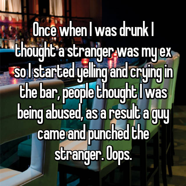 Once when I was drunk I thought a stranger was my ex so I started yelling and crying in the bar, people thought I was being abused, as a result a guy came and punched the stranger. Oops.