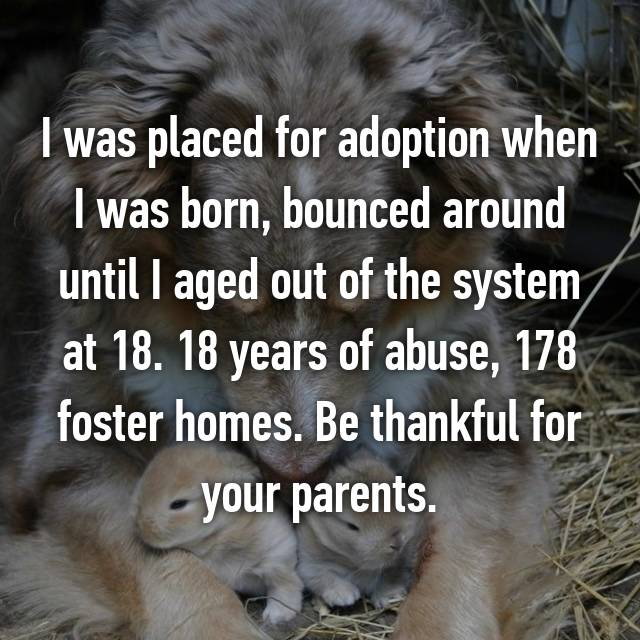 I was placed for adoption when I was born, bounced around until I aged out of the system at 18. 18 years of abuse, 178 foster homes. Be thankful for your parents.