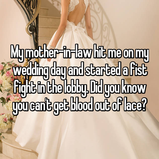 My mother-in-law hit me on my wedding day and started a fist fight in the lobby. Did you know you can't get blood out of lace?