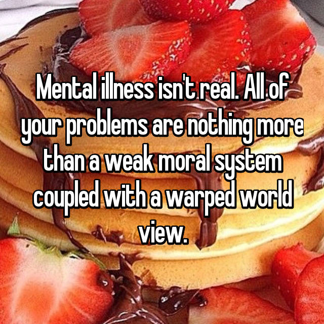 Mental illness isn't real. All of your problems are nothing more than a weak moral system coupled with a warped world view.