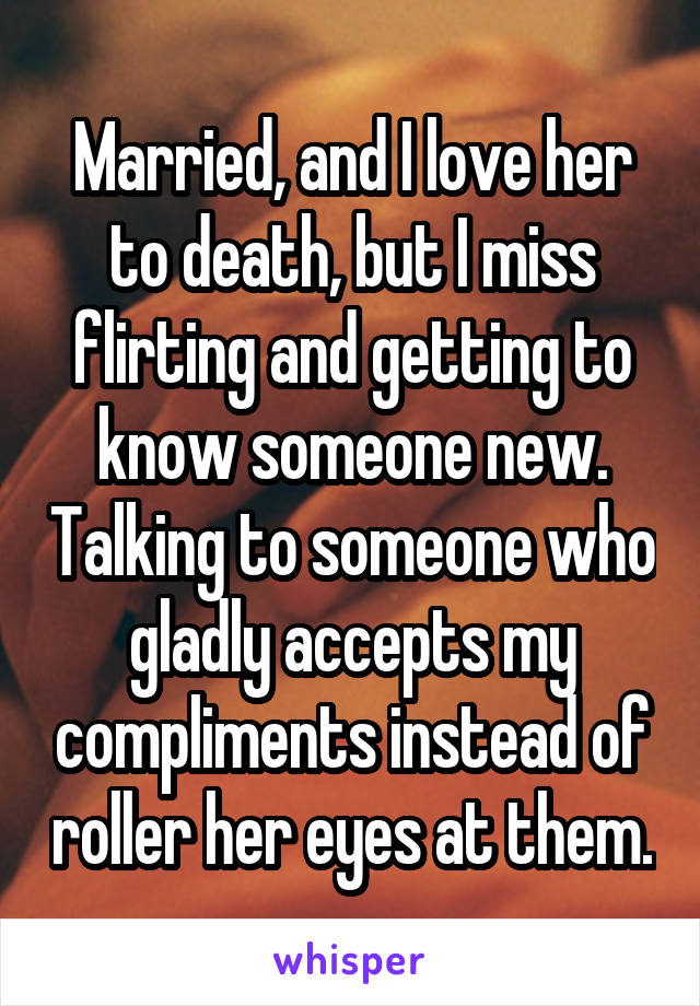 Married, and I love her to death, but I miss flirting and getting to know someone new. Talking to someone who gladly accepts my compliments instead of roller her eyes at them.