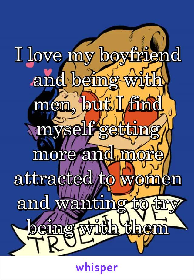 I love my boyfriend and being with men, but I find myself getting more and more attracted to women and wanting to try being with them
