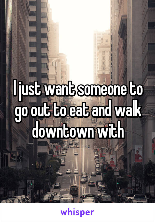 I just want someone to go out to eat and walk downtown with