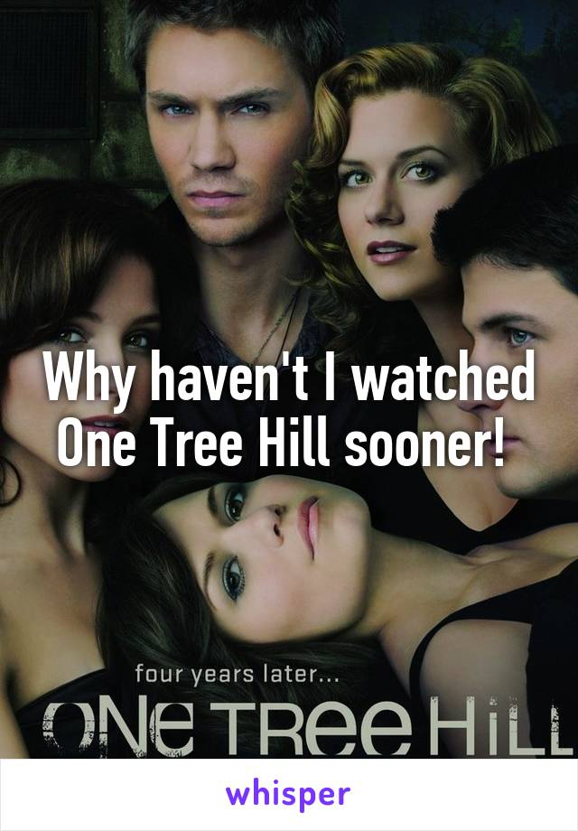 Why haven't I watched One Tree Hill sooner!