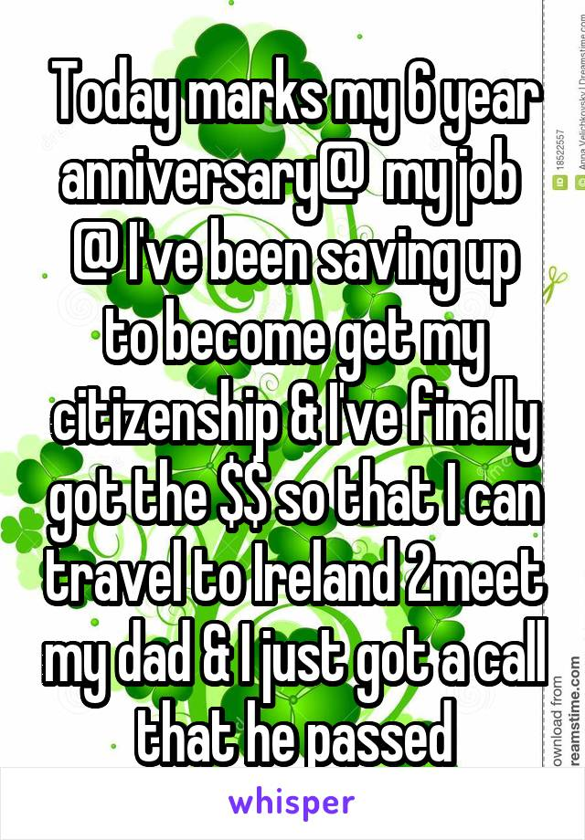 Today marks my 6 year anniversary@  my job  @ I've been saving up to become get my citizenship & I've finally got the $$ so that I can travel to Ireland 2meet my dad & I just got a call that he passed