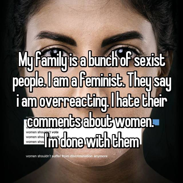 My family is a bunch of sexist people. I am a feminist. They say i am overreacting. I hate their comments about women.  I'm done with them