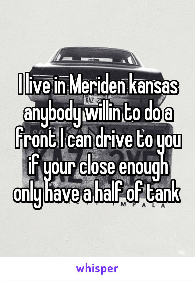 I live in Meriden kansas anybody willin to do a front I can drive to you if your close enough only have a half of tank