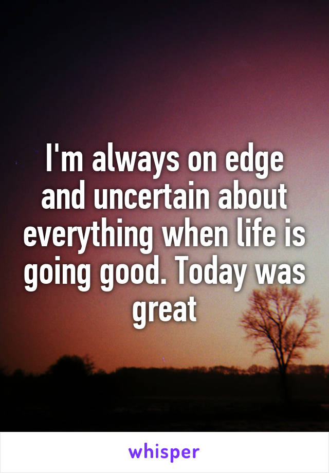 I'm always on edge and uncertain about everything when life is going good. Today was great