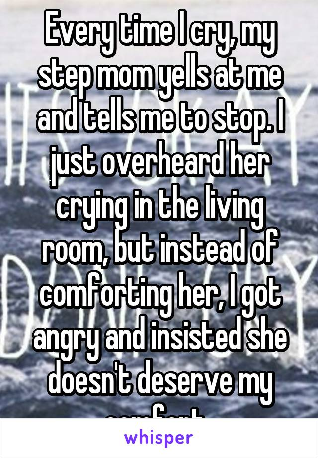 Every time I cry, my step mom yells at me and tells me to stop. I just overheard her crying in the living room, but instead of comforting her, I got angry and insisted she doesn't deserve my comfort.