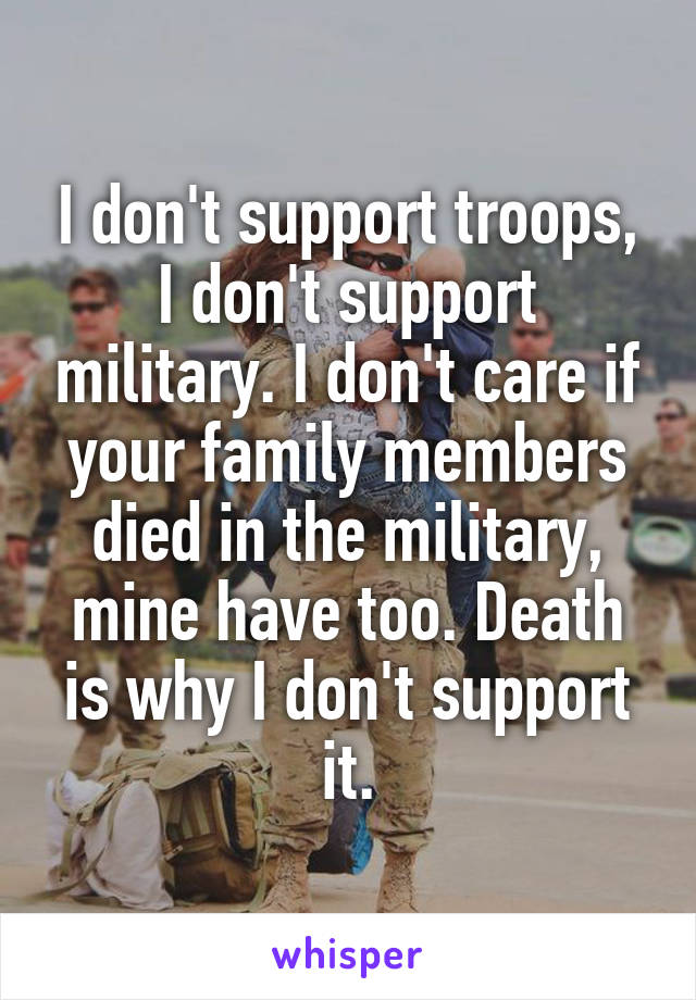 I don't support troops, I don't support military. I don't care if your family members died in the military, mine have too. Death is why I don't support it.