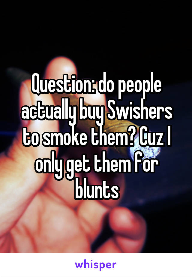 Question: do people actually buy Swishers to smoke them? Cuz I only get them for blunts