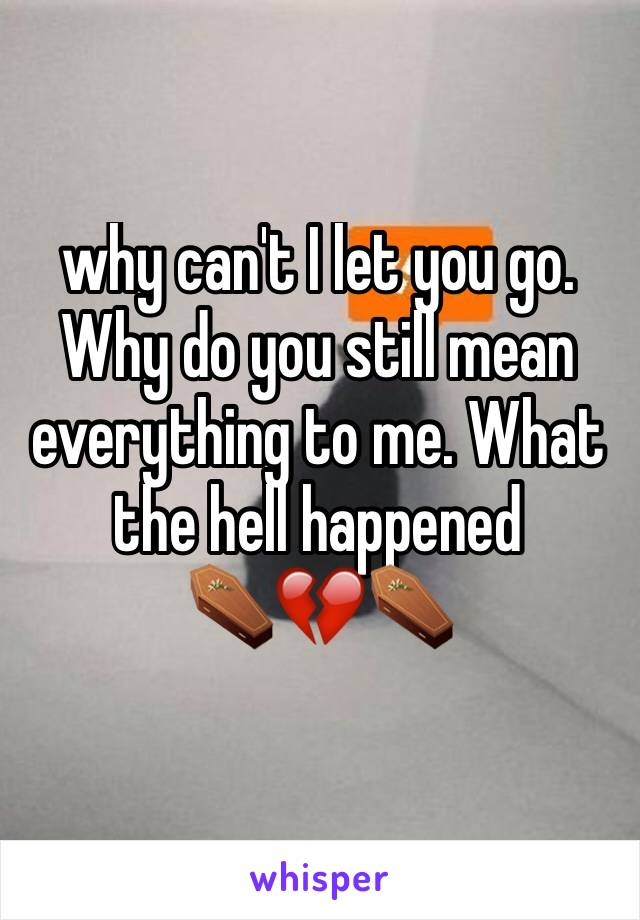 why can't I let you go. Why do you still mean everything to me. What the hell happened ⚰️💔⚰️