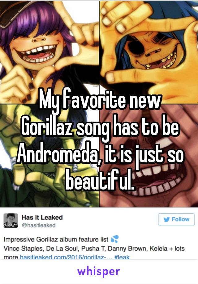 My favorite new Gorillaz song has to be Andromeda, it is just so beautiful.