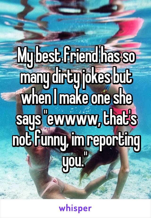 Image of: But Understands My Best Friend Has So Many Dirty Jokes But When Make One She Says Laffgaff My Best Friend Has So Many Dirty Jokes But When Make One She Says