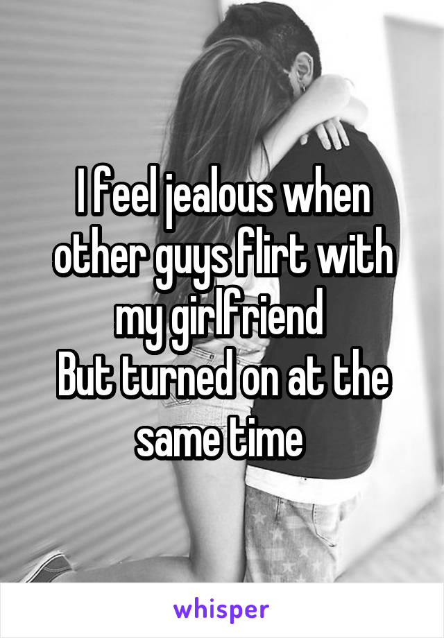 I feel jealous when other guys flirt with my girlfriend  But turned on at the same time