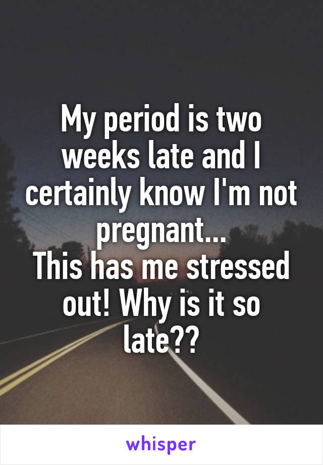 My period is two weeks late and I certainly know I'm not pregnant.