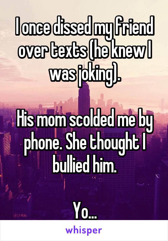 I once dissed my friend over texts (he knew I was joking).  His mom scolded me by phone. She thought I bullied him.  Yo...