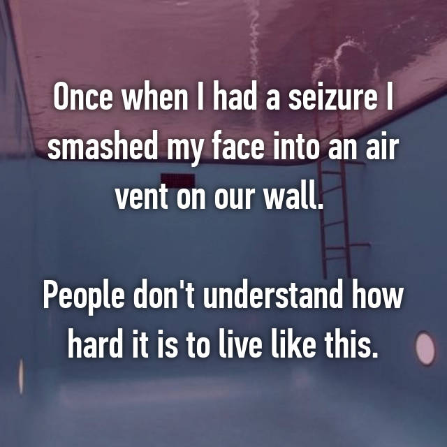Once when I had a seizure I smashed my face into an air vent on our wall.   People don't understand how hard it is to live like this.