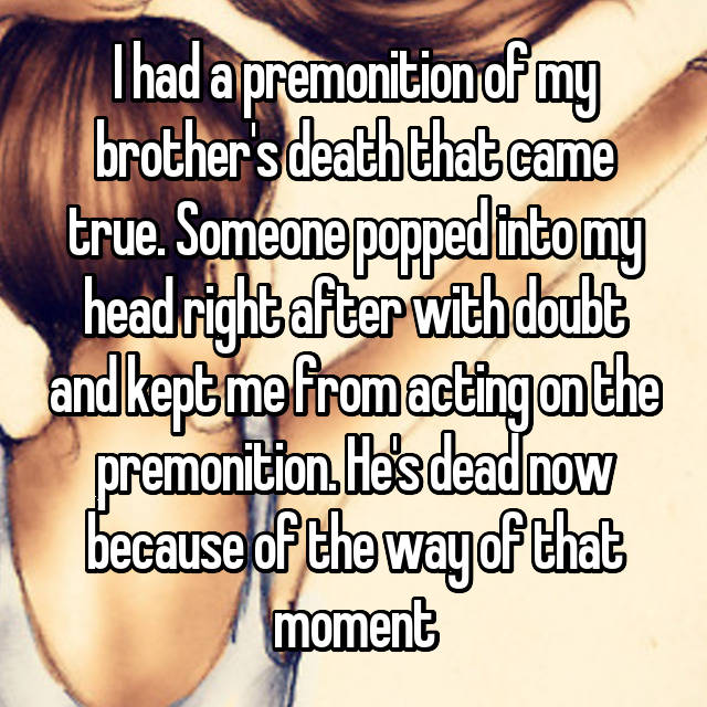 I had a premonition of my brother's death that came true. Someone popped into my head right after with doubt and kept me from acting on the premonition. He's dead now because of the way of that moment