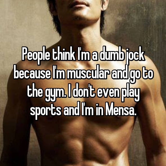 People think I'm a dumb jock because I'm muscular and go to the gym. I don't even play sports and I'm in Mensa.