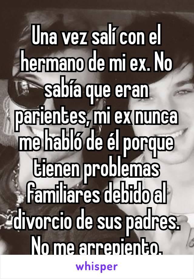 Una vez salí con el hermano de mi ex. No sabía que eran parientes, mi ex nunca me habló de él porque tienen problemas familiares debido al divorcio de sus padres. No me arrepiento.