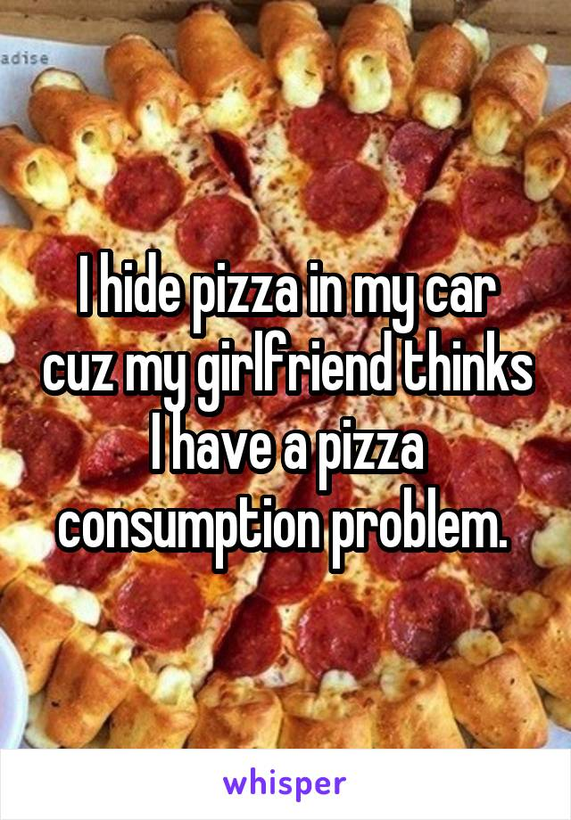 I hide pizza in my car cuz my girlfriend thinks I have a pizza consumption problem.