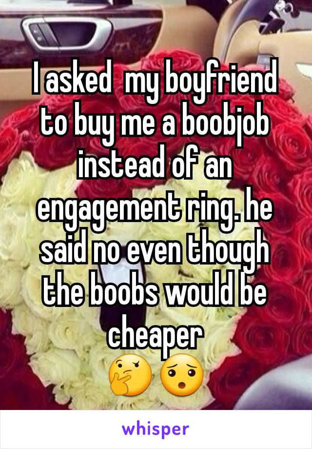 I asked  my boyfriend to buy me a boobjob instead of an engagement ring. he said no even though the boobs would be cheaper 🤔😯