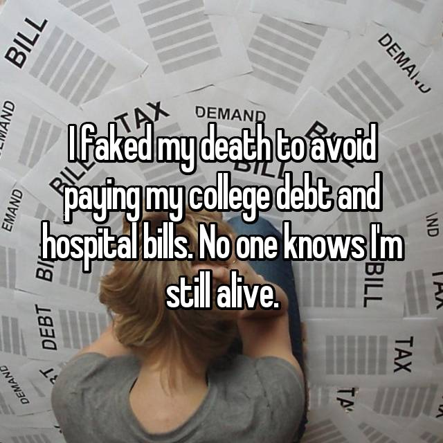 I faked my death to avoid paying my college debt and hospital bills. No one knows I'm still alive.