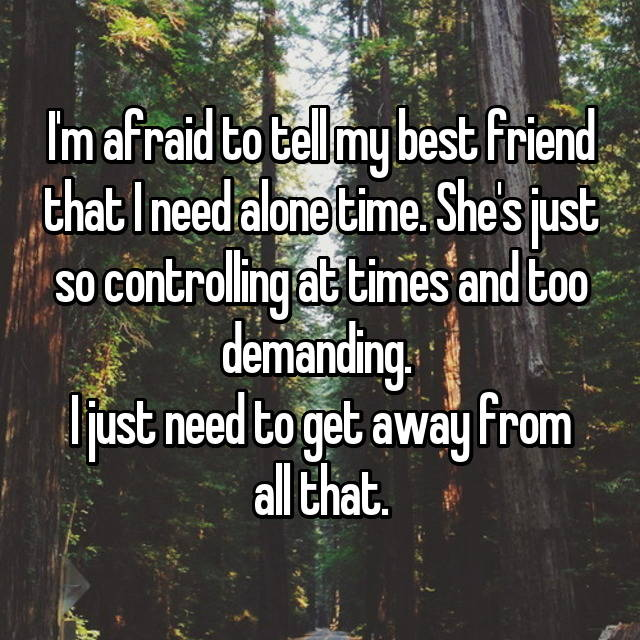 I'm afraid to tell my best friend that I need alone time. She's just so controlling at times and too demanding.  I just need to get away from all that.