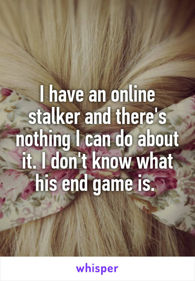 I have an online stalker and there's nothing I can do about it. I don't know what his end game is.