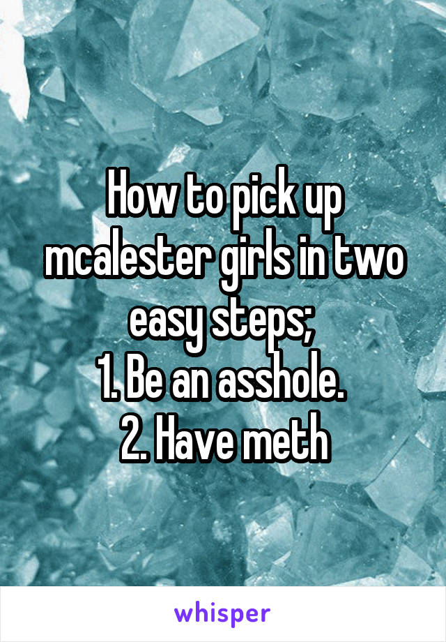How to pick up mcalester girls in two easy steps;  1. Be an asshole.  2. Have meth