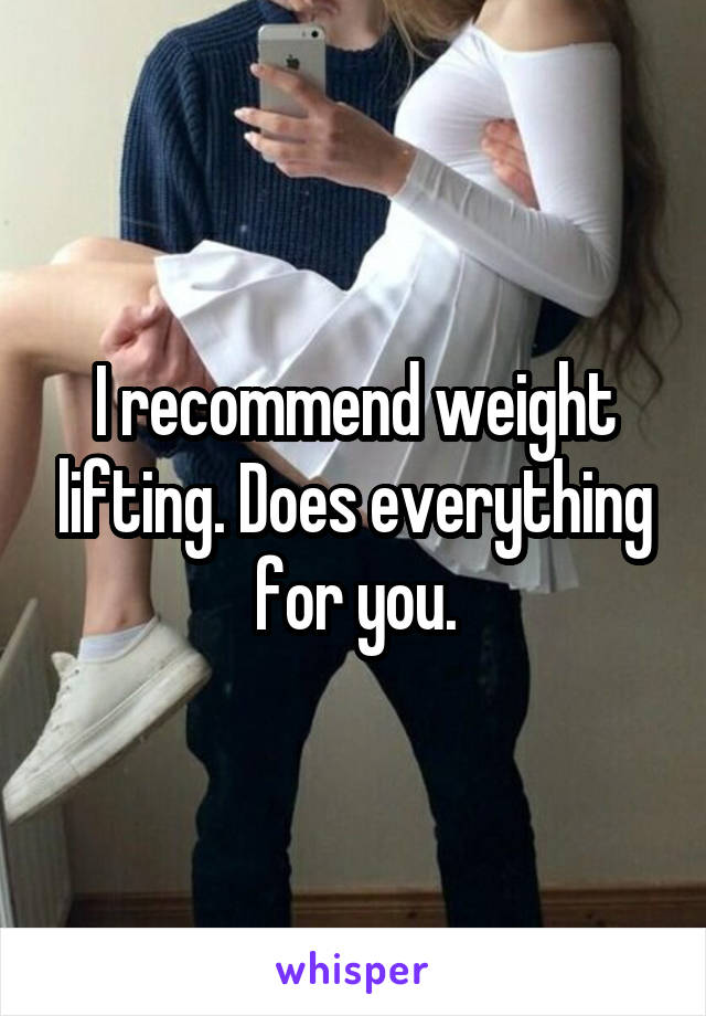 I recommend weight lifting. Does everything for you.